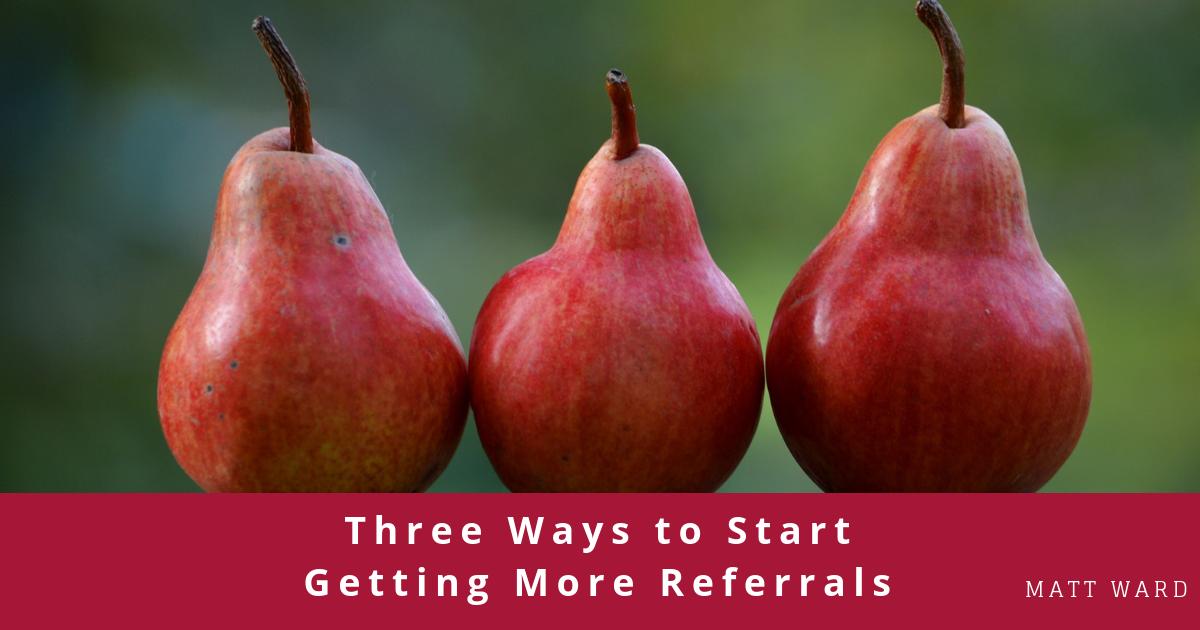 Three Ways to Start Getting More Referrals