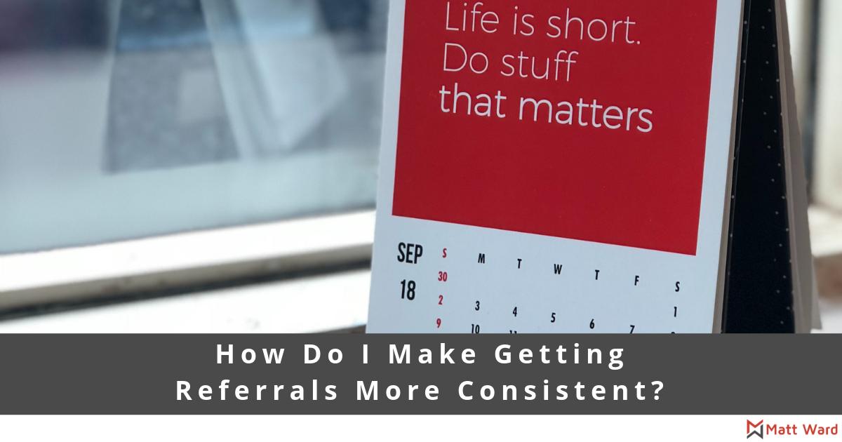 How do I make getting referrals more consistent?